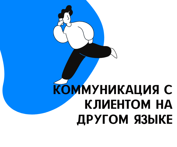 Как наладить коммуникацию с клиентом, который совсем не знает русский, украинский и даже английский